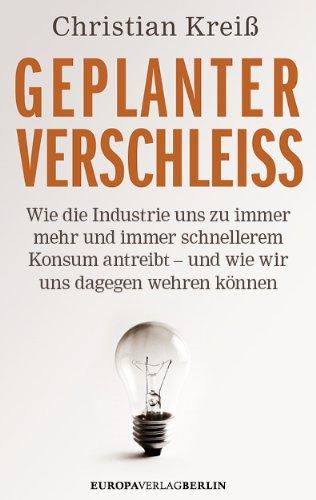Christian Kreiß - Geplanter Verschleiss - Wie die Industrie uns zu immer mehr und immer schnellerem Konsum antreibt und wie wir uns dagegen wehren können