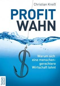 Christian Kreiß - Profit Wahn - Warum sich eine menschen-gerechtere Wirtschaft lohnt